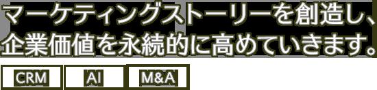 マーケティングストーリーを創造し、企業価値を永続的に高めていきます。-M&A・CRM・組織モデル-